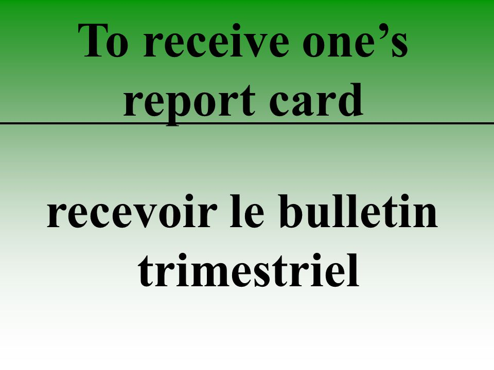 To receive one's report card recevoir le bulletin trimestriel