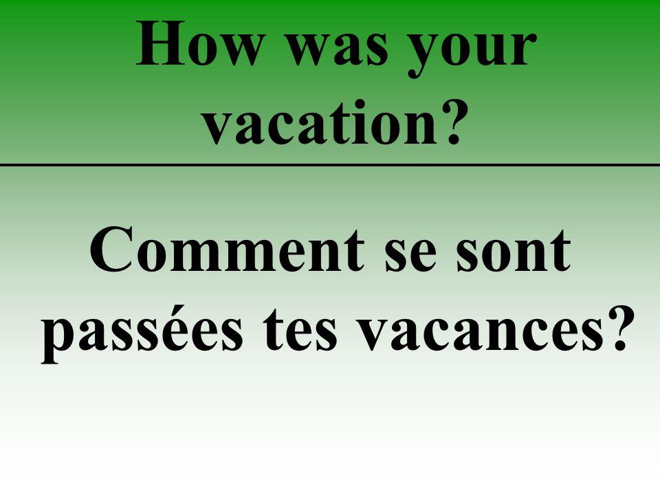 How was your vacation Comment se sont passées tes vacances