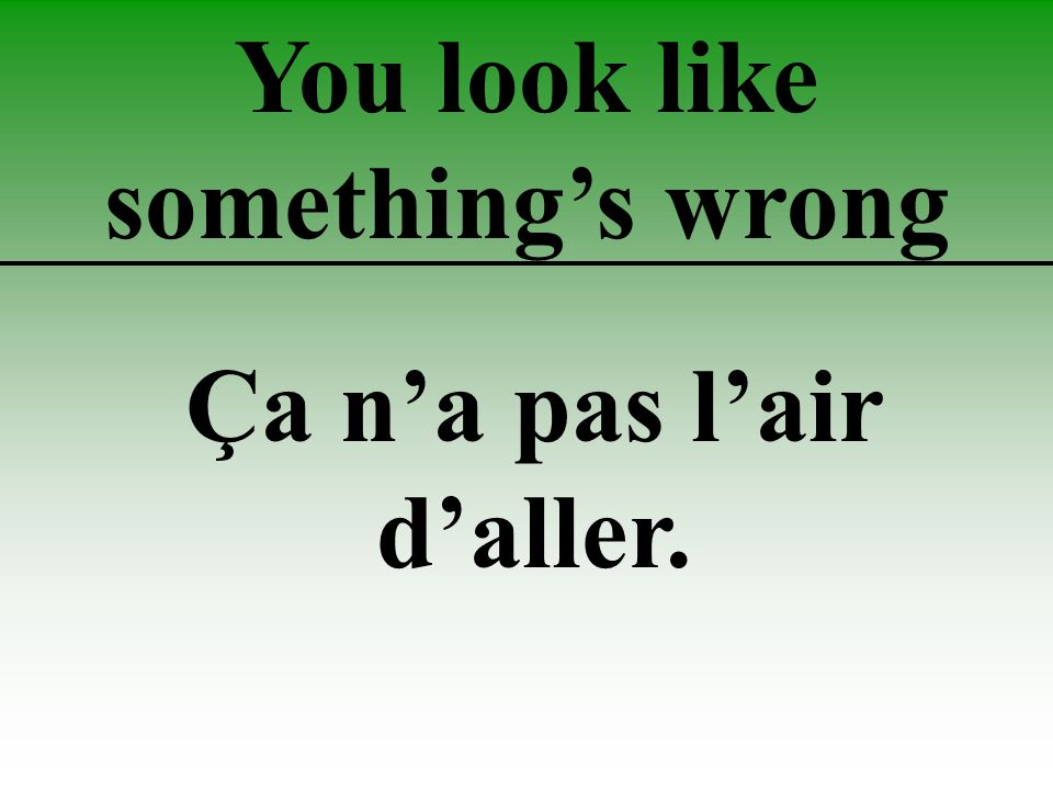 You look like something's wrong Ça n'a pas l'air d'aller.