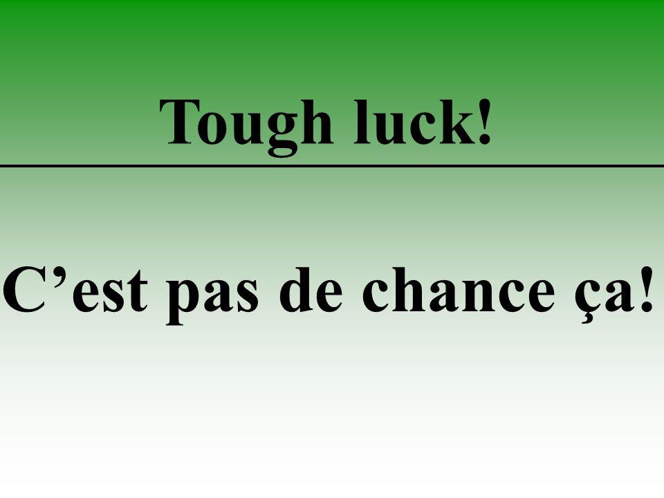Tough luck! C'est pas de chance ça!