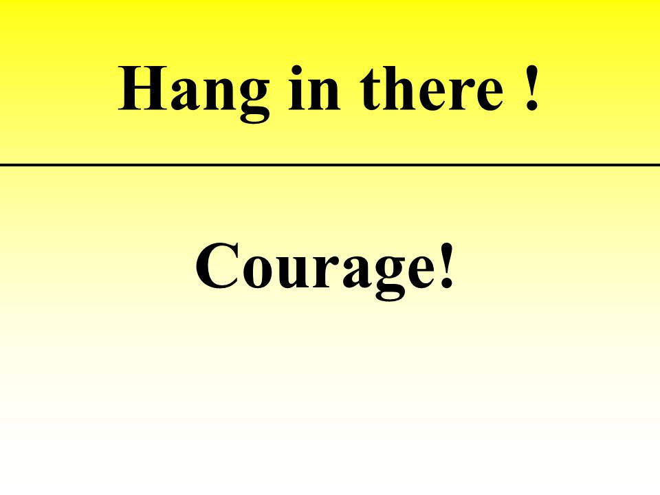 Hang in there ! Courage!