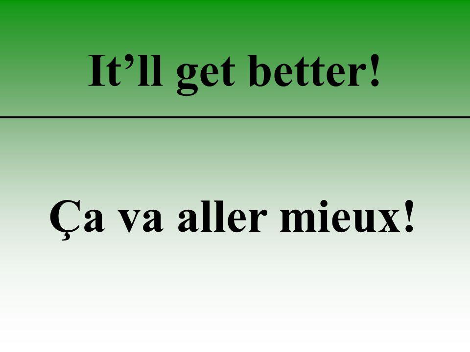 It'll get better! Ça va aller mieux!