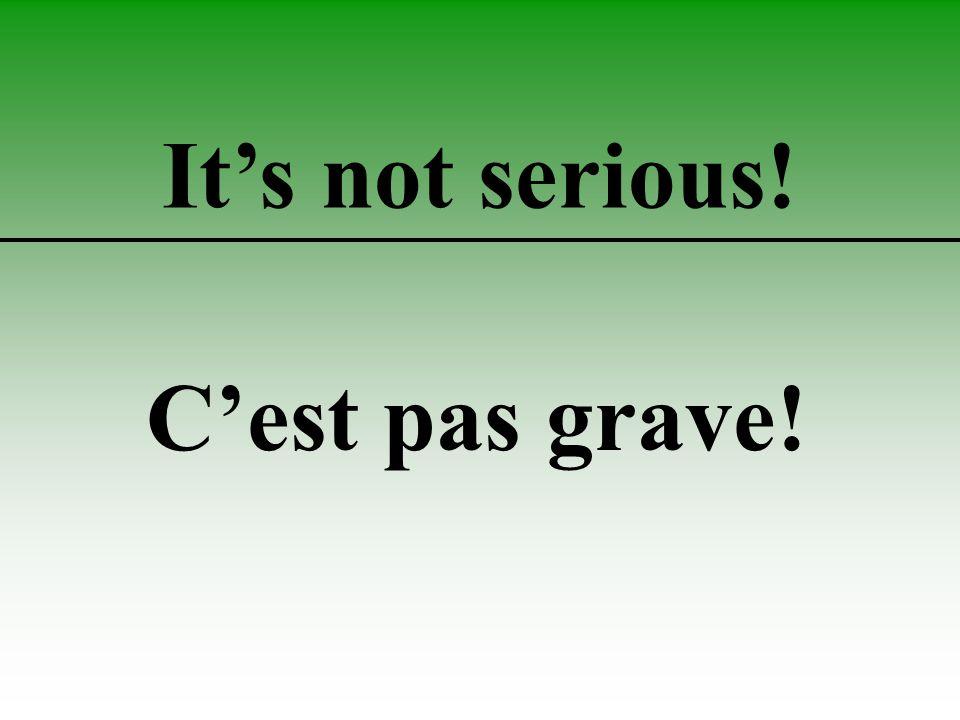 It's not serious! C'est pas grave!