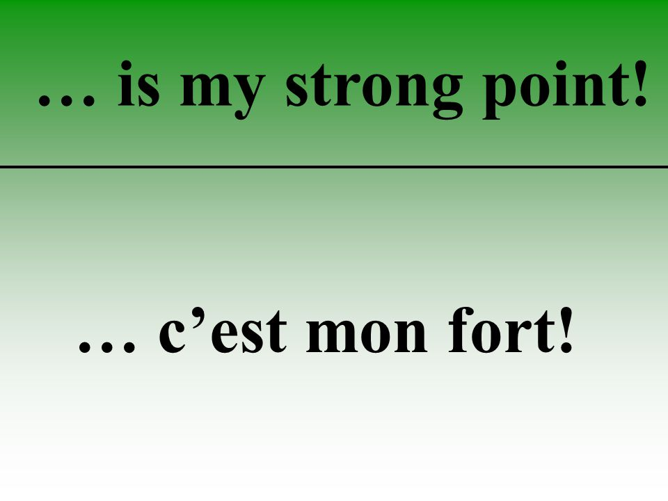 … is my strong point! … c'est mon fort!