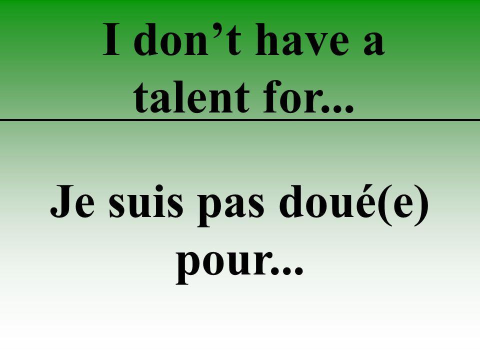 I don't have a talent for... Je suis pas doué(e) pour...
