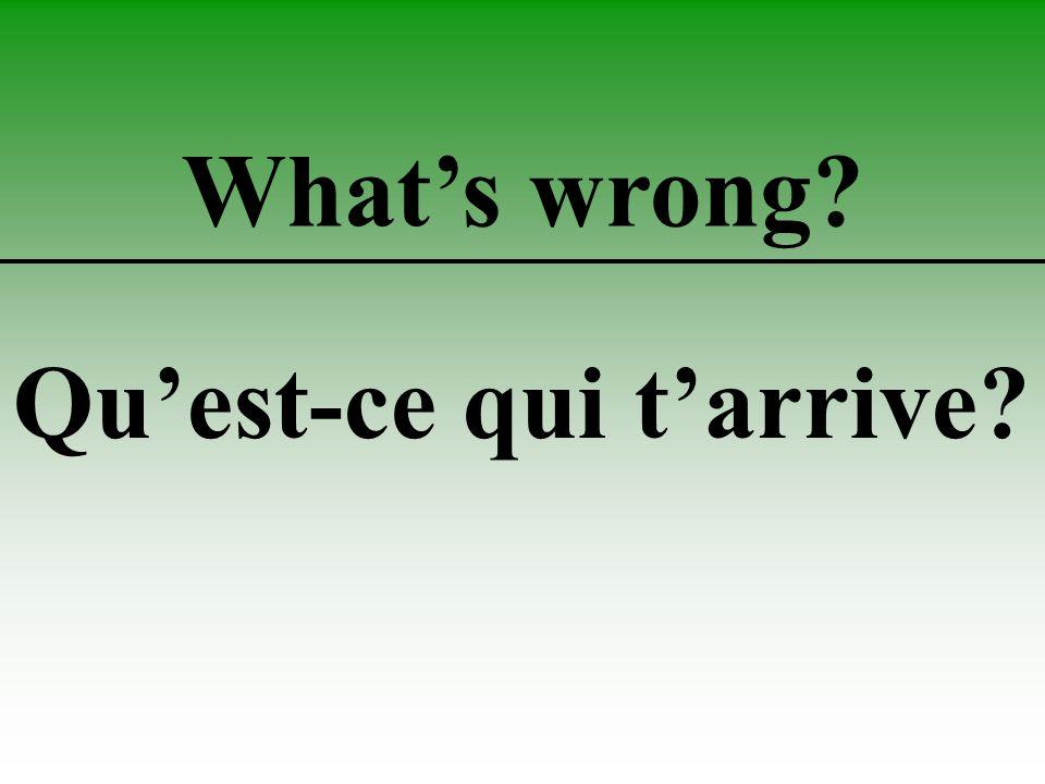 What's wrong Qu'est-ce qui t'arrive