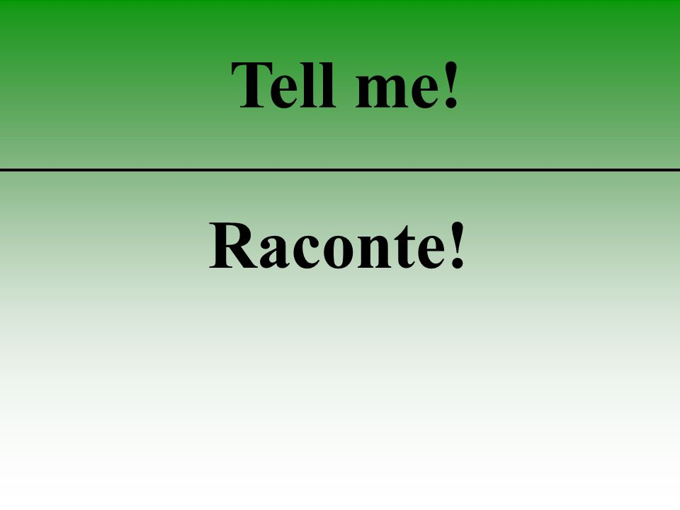 Tell me! Raconte!