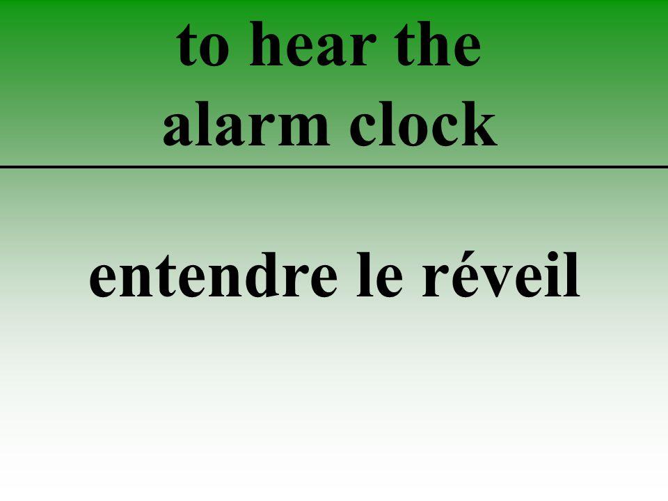 to hear the alarm clock entendre le réveil