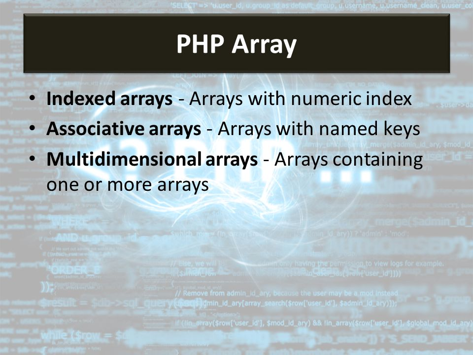 Indexed arrays - Arrays with numeric index Associative arrays - Arrays with named keys Multidimensional arrays - Arrays containing one or more arrays