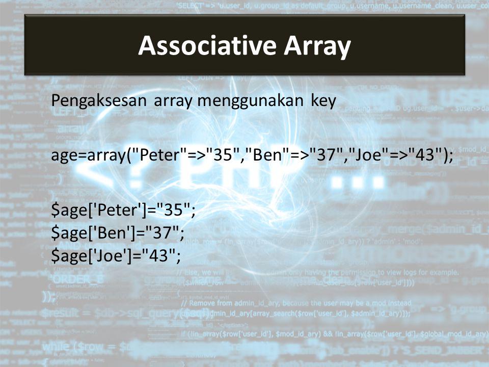 Pengaksesan array menggunakan key age=array( Peter => 35 , Ben => 37 , Joe => 43 ); $age[ Peter ]= 35 ; $age[ Ben ]= 37 ; $age[ Joe ]= 43 ; Associative Array