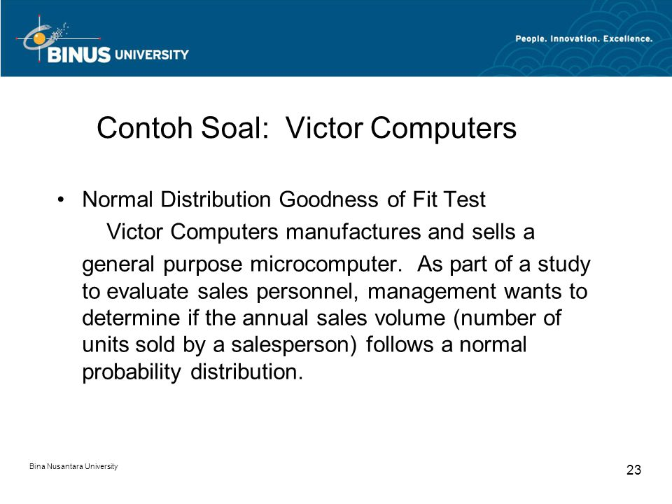 Bina Nusantara University 23 Contoh Soal: Victor Computers Normal Distribution Goodness of Fit Test Victor Computers manufactures and sells a general