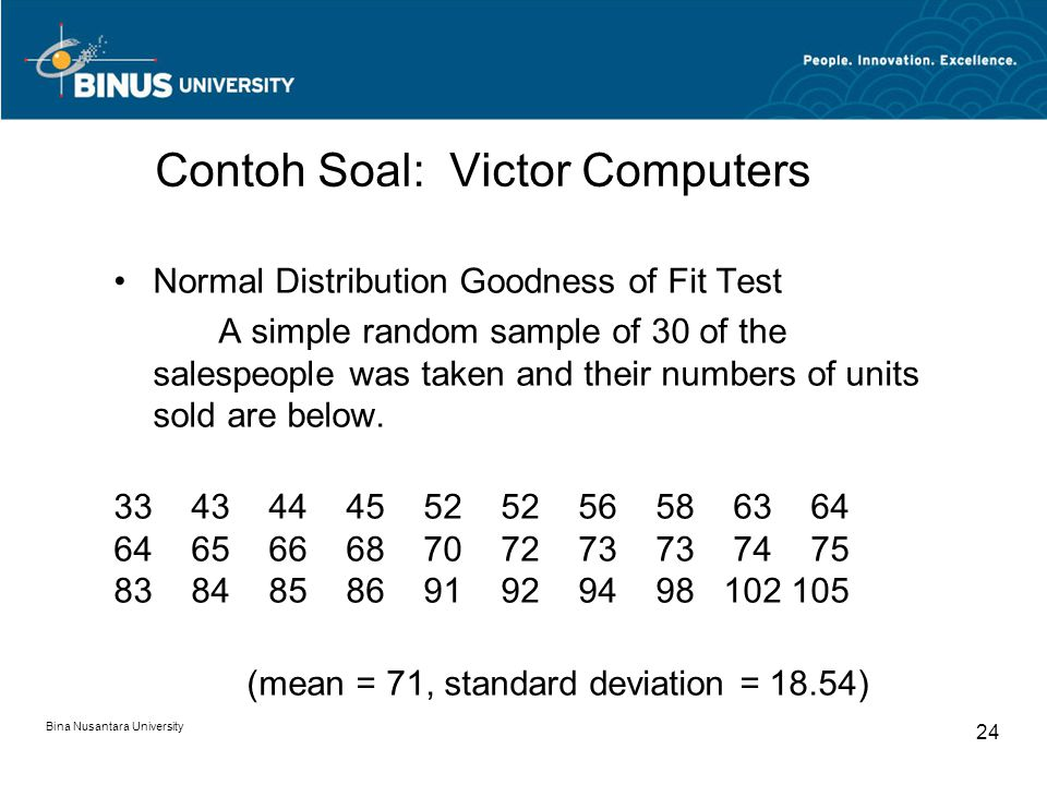 Bina Nusantara University 24 Contoh Soal: Victor Computers Normal Distribution Goodness of Fit Test A simple random sample of 30 of the salespeople wa