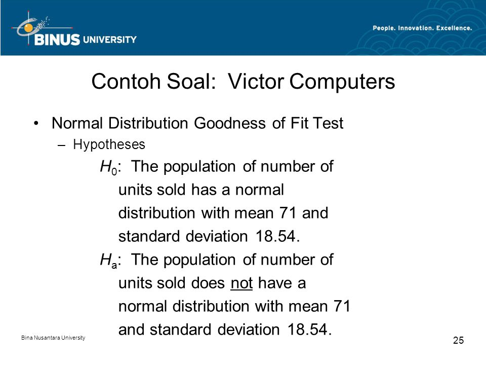 Bina Nusantara University 25 Normal Distribution Goodness of Fit Test –Hypotheses H 0 : The population of number of units sold has a normal distributi