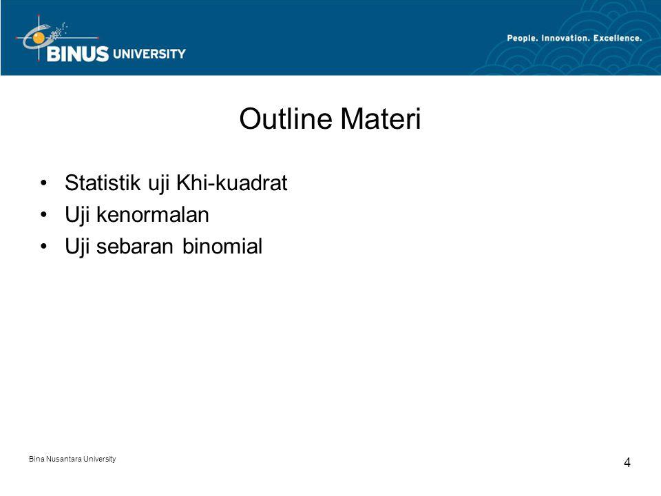 Bina Nusantara University 4 Outline Materi Statistik uji Khi-kuadrat Uji kenormalan Uji sebaran binomial