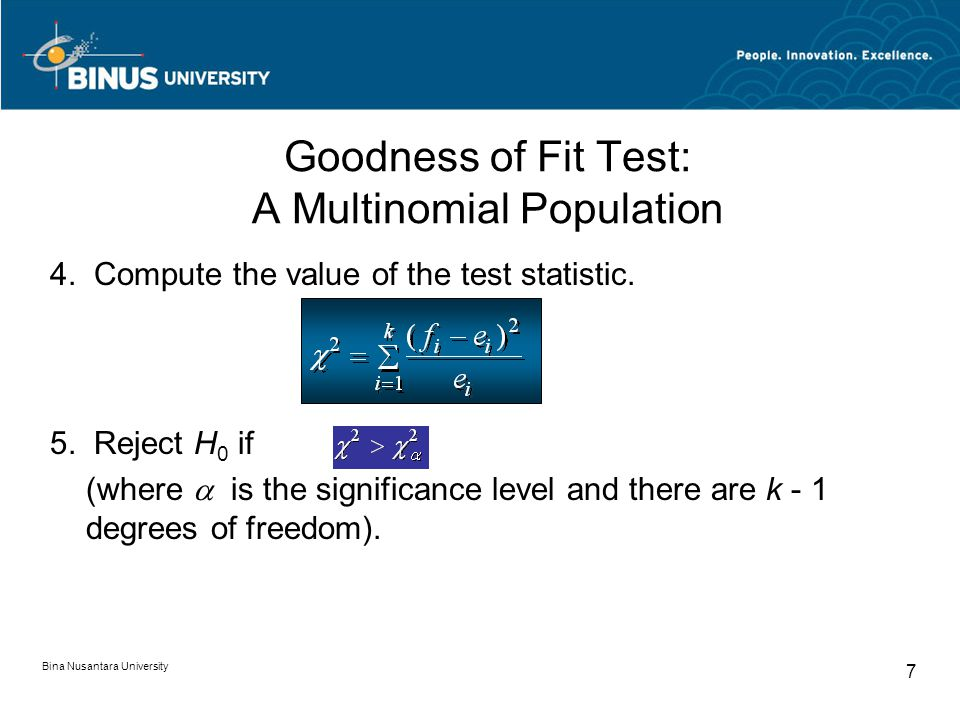 Bina Nusantara University 7 Goodness of Fit Test: A Multinomial Population 4. Compute the value of the test statistic. 5. Reject H 0 if (where  is th