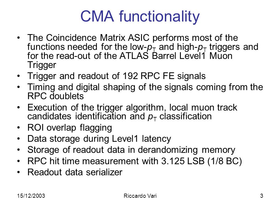 15/12/2003Riccardo Vari3 CMA functionality The Coincidence Matrix ASIC performs most of the functions needed for the low-p T and high-p T triggers and for the read-out of the ATLAS Barrel Level1 Muon Trigger Trigger and readout of 192 RPC FE signals Timing and digital shaping of the signals coming from the RPC doublets Execution of the trigger algorithm, local muon track candidates identification and p T classification ROI overlap flagging Data storage during Level1 latency Storage of readout data in derandomizing memory RPC hit time measurement with 3.125 LSB (1/8 BC) Readout data serializer