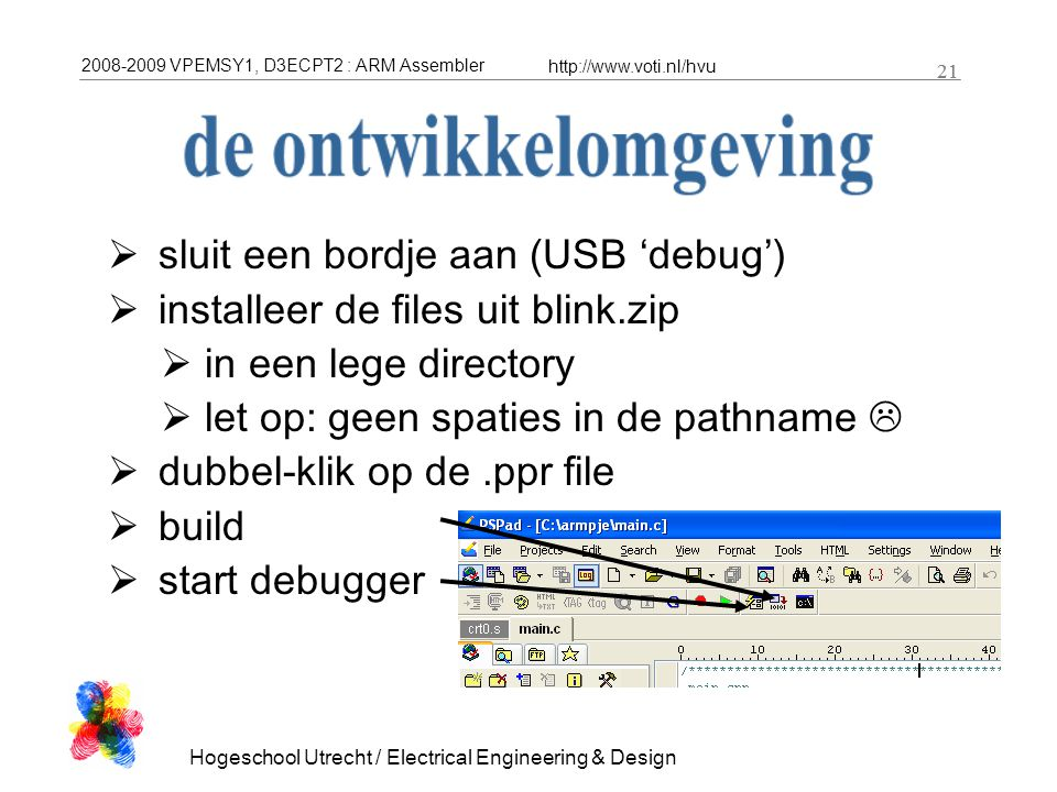 2008-2009 VPEMSY1, D3ECPT2 : ARM Assembler http://www.voti.nl/hvu Hogeschool Utrecht / Electrical Engineering & Design 21  sluit een bordje aan (USB 'debug')  installeer de files uit blink.zip  in een lege directory  let op: geen spaties in de pathname   dubbel-klik op de.ppr file  build  start debugger
