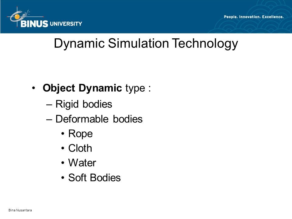 Bina Nusantara Dynamic Simulation Technology Object Dynamic type : – Rigid bodies – Deformable bodies Rope Cloth Water Soft Bodies