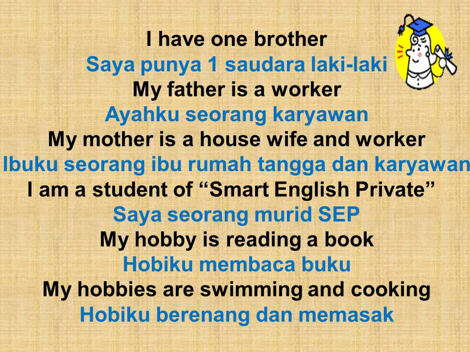 I have one brother Saya punya 1 saudara laki-laki My father is a worker Ayahku seorang karyawan My mother is a house wife and worker Ibuku seorang ibu