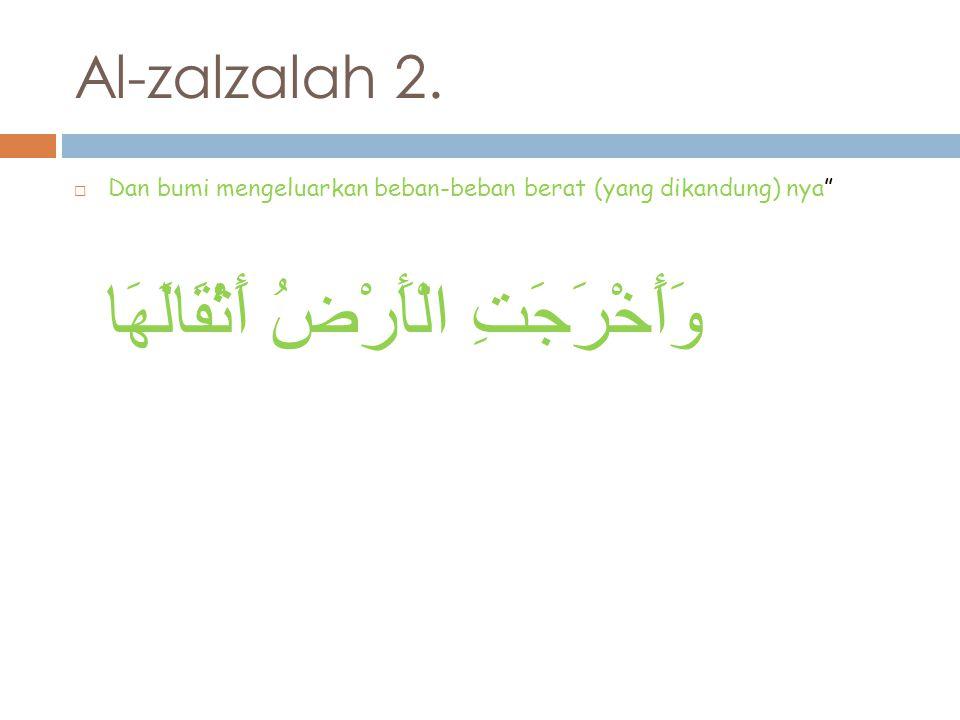 Al-zalzalah 3.  Dan manusia bertanya:mengapa bumi(menjadi begini)? وَقَالَ الْإِنسَانُ مَا لَهَا