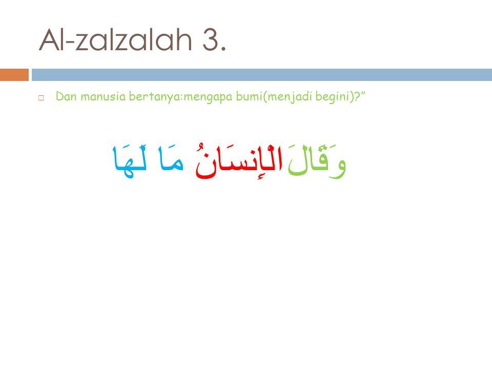 Al-zalzalah 3.  Dan manusia bertanya:mengapa bumi(menjadi begini) وَقَالَ الْإِنسَانُ مَا لَهَا