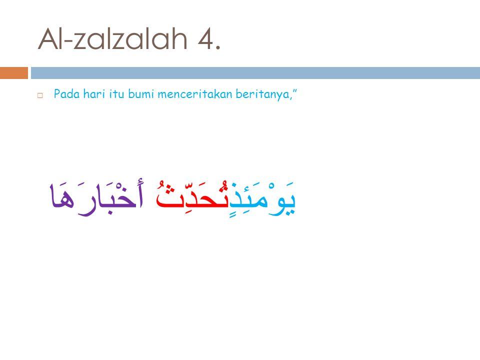 Al-zalzalah 4.  Pada hari itu bumi menceritakan beritanya, يَوْمَئِذٍتُحَدِّثُ أَخْبَارَهَا