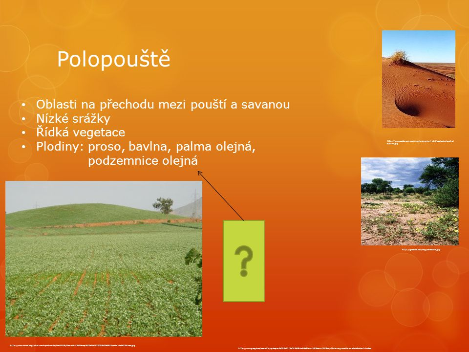 Polopouště Oblasti na přechodu mezi pouští a savanou Nízké srážky Řídká vegetace Plodiny: proso, bavlna, palma olejná, podzemnice olejná http://www.google.cz/search q=polopou%C5%A1t%C4%9B+afrika&ie=utf-8&oe=utf-8&aq=t&rls=org.mozilla:cs:official&client=firefox http://www.ceskenoviny.cz/.img/srsimg/cn/_styl/cestopisy/australi s/duna.jpg http://gnosis9.net/img/afrika003.jpg http://www.icrisat.org/what-we-do/satrends/Nov2005/Groundnut%20crop%20after%2030%20of%20moisture%20stress.jpg