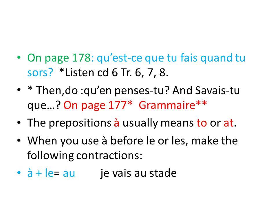 On page 178: qu'est-ce que tu fais quand tu sors? *Listen cd 6 Tr. 6, 7, 8. * Then,do :qu'en penses-tu? And Savais-tu que…? On page 177* Grammaire** T