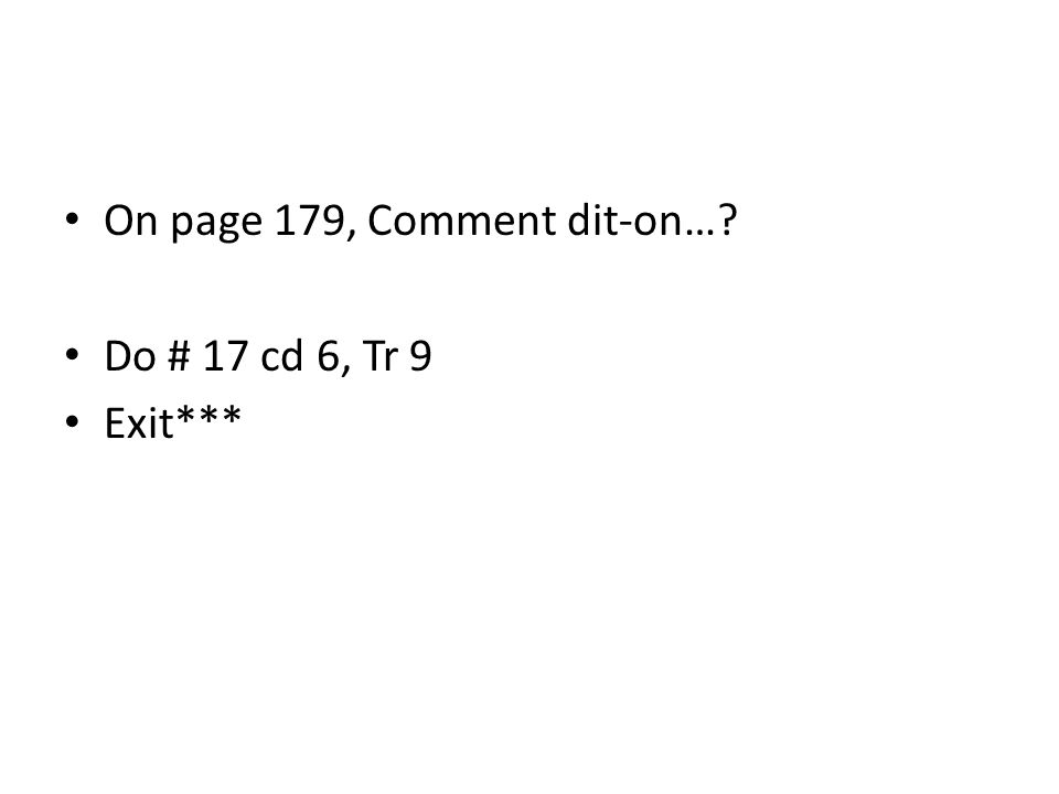 On page 179, Comment dit-on…? Do # 17 cd 6, Tr 9 Exit***
