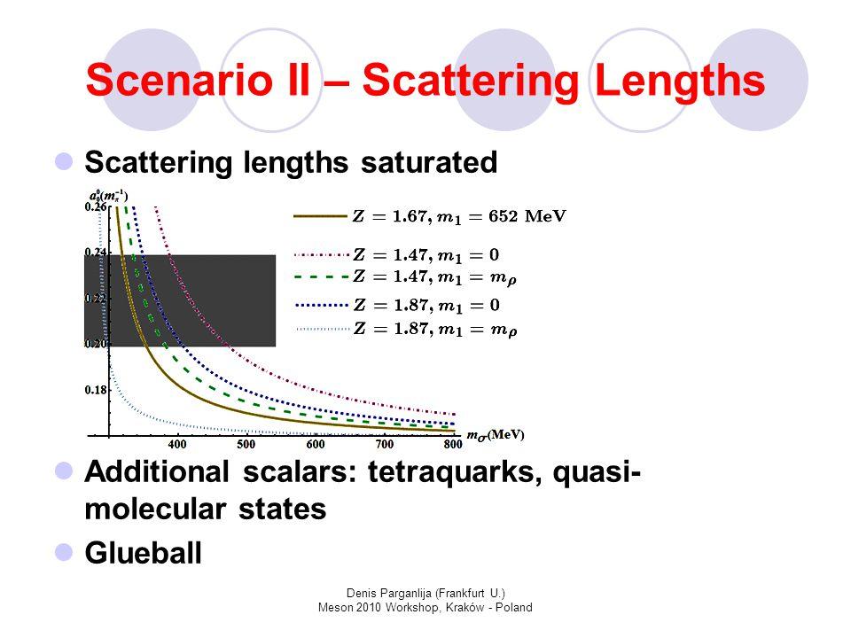 Denis Parganlija (Frankfurt U.) Meson 2010 Workshop, Kraków - Poland Scenario II – Scattering Lengths Scattering lengths saturated Additional scalars: tetraquarks, quasi- molecular states Glueball