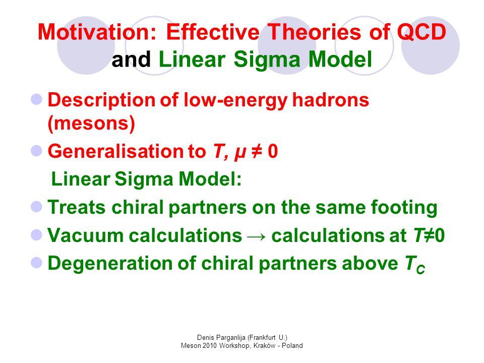 "Denis Parganlija (Frankfurt U.) Meson 2010 Workshop, Kraków - Poland Motivation: Structure of Scalar Mesons Spontaneous Breaking of Chiral Symmetry → Goldstone Bosons (π) Restoration of Chiral Invariance and Deconfinement ↔ Degeneration of Chiral Partners (π/σ) Nature of scalar mesons Scalar states under 1 GeV → f 0 (600), a 0 (980) Scalar states above 1 GeV → f 0 (1370), a 0 (1450) – additional scalar states under 1 GeV required (tetraquarks?) f 0 (600), ""sigma f 0 (1370)"