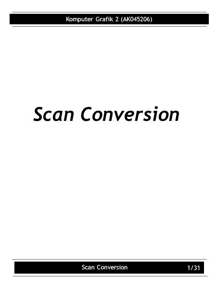 Komputer Grafik 2 (AK045206) Scan Conversion 1/31 Scan Conversion