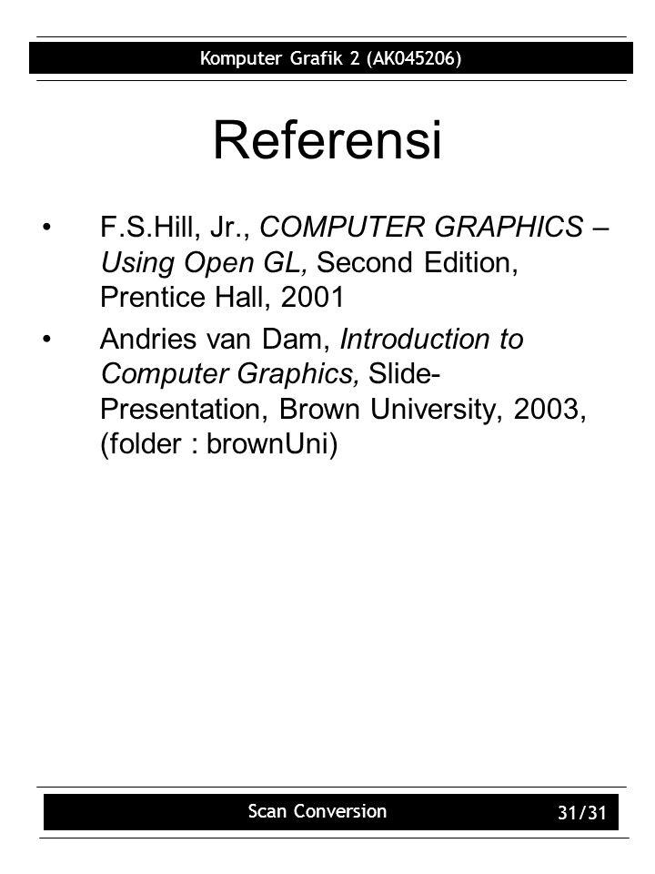 Komputer Grafik 2 (AK045206) Scan Conversion 31/31 Referensi F.S.Hill, Jr., COMPUTER GRAPHICS – Using Open GL, Second Edition, Prentice Hall, 2001 Andries van Dam, Introduction to Computer Graphics, Slide- Presentation, Brown University, 2003, (folder : brownUni)