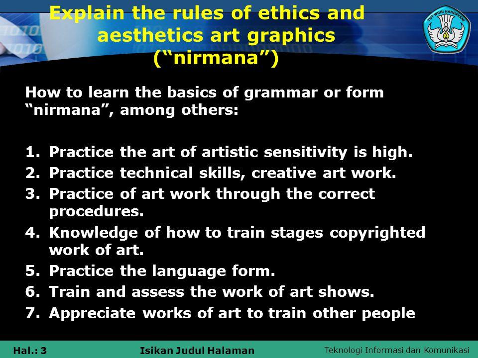 Teknologi Informasi dan Komunikasi Hal.: 3Isikan Judul Halaman Explain the rules of ethics and aesthetics art graphics ( nirmana ) How to learn the basics of grammar or form nirmana , among others: 1.Practice the art of artistic sensitivity is high.