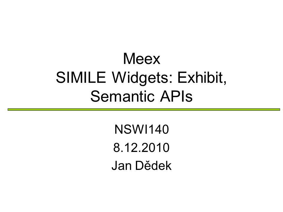 Meex SIMILE Widgets: Exhibit, Semantic APIs NSWI140 8.12.2010 Jan Dědek