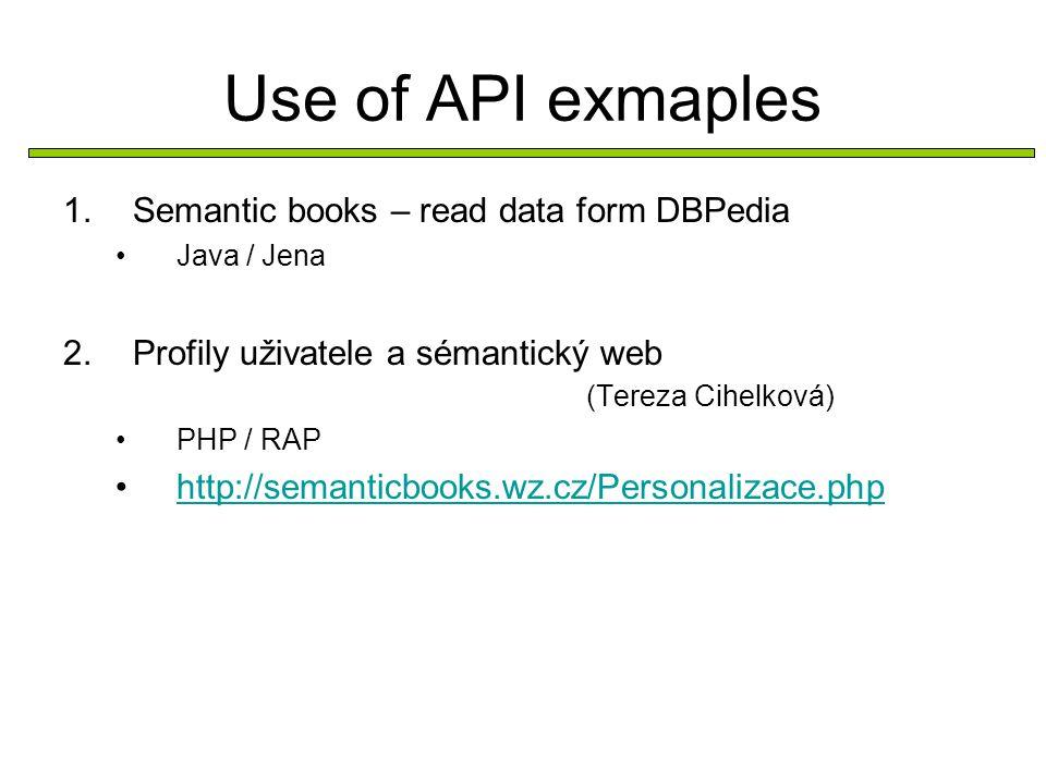 Use of API exmaples 1.Semantic books – read data form DBPedia Java / Jena 2.Profily uživatele a sémantický web (Tereza Cihelková) PHP / RAP http://semanticbooks.wz.cz/Personalizace.php