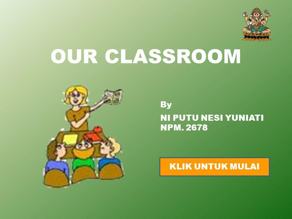 OUR CLASSROOM By NI PUTU NESI YUNIATI NPM. 2678 KLIK UNTUK MULAI
