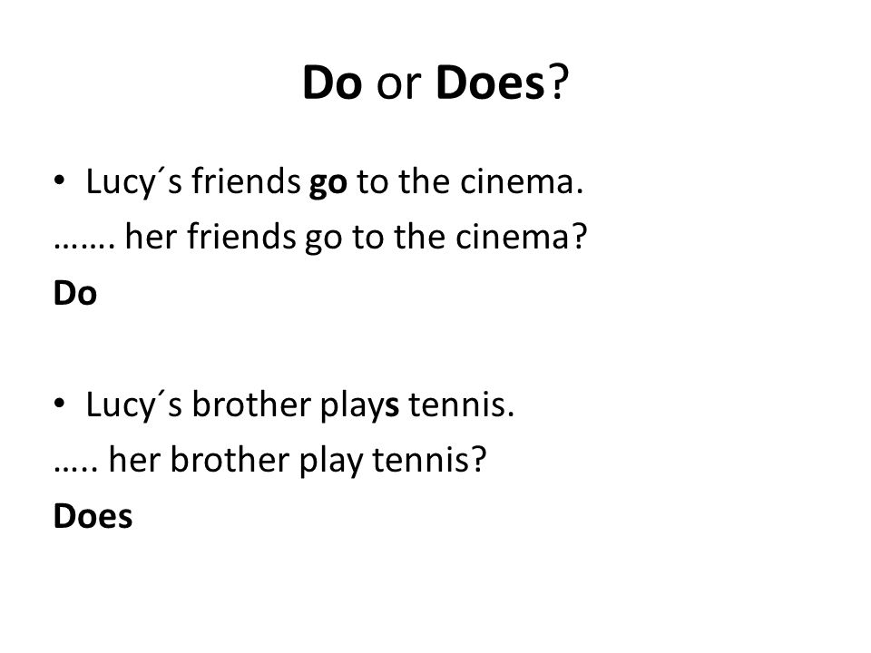 Do or Does? Lucy´s friends go to the cinema. ……. her friends go to the cinema? Do Lucy´s brother plays tennis. ….. her brother play tennis? Does