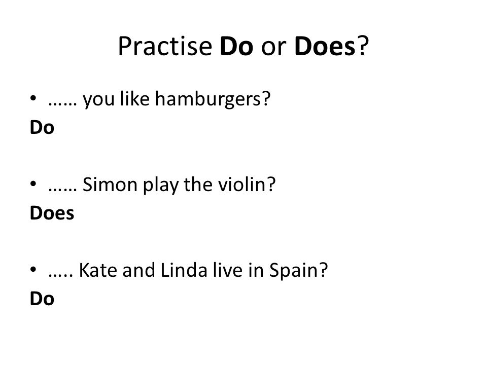 Practise Do or Does? …… you like hamburgers? Do …… Simon play the violin? Does ….. Kate and Linda live in Spain? Do