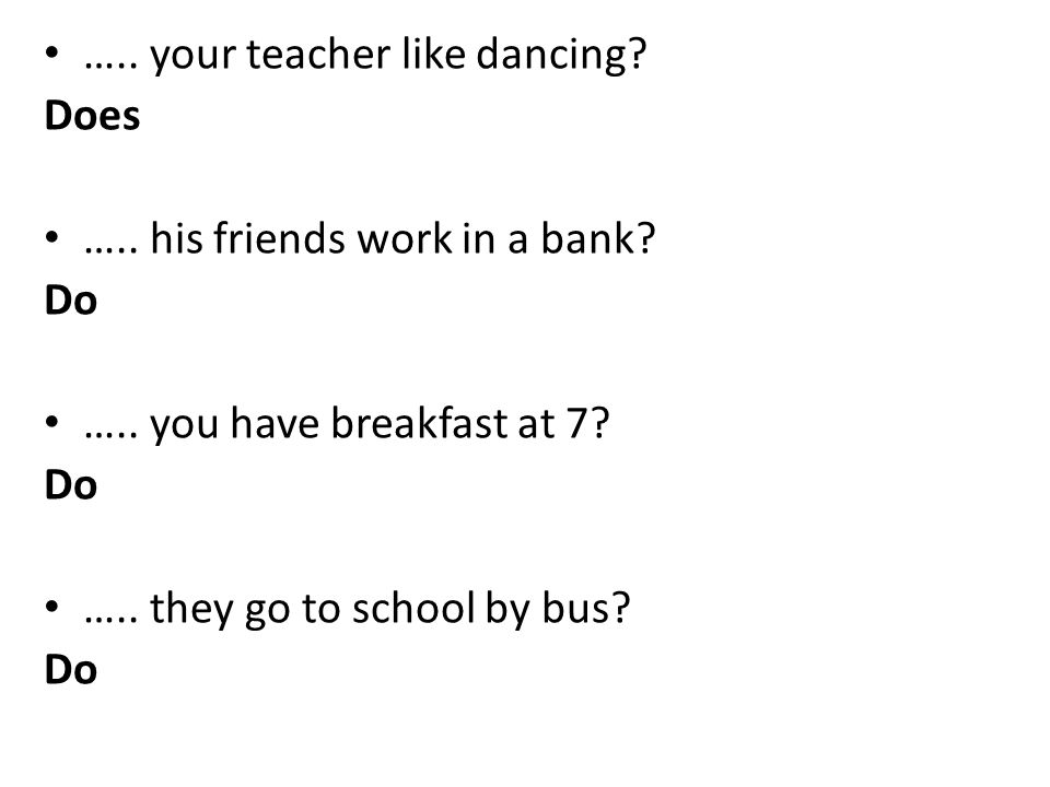 ….. your teacher like dancing? Does ….. his friends work in a bank? Do ….. you have breakfast at 7? Do ….. they go to school by bus? Do