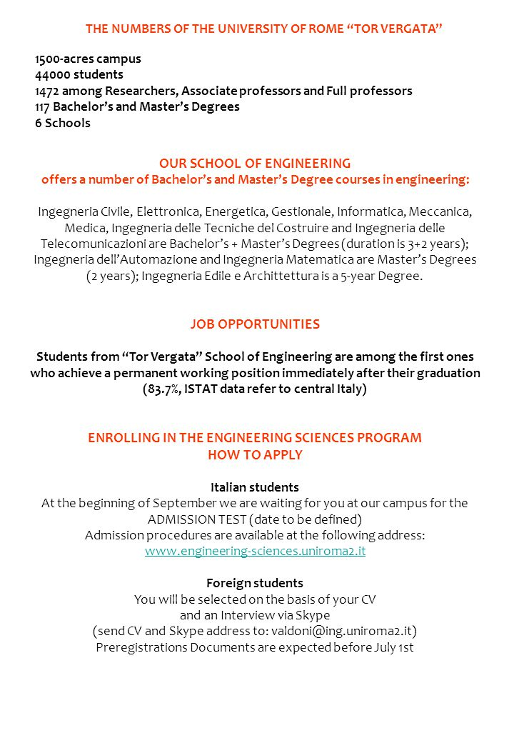 OUR SCHOOL OF ENGINEERING offers a number of Bachelor's and Master's Degree courses in engineering: Ingegneria Civile, Elettronica, Energetica, Gestionale, Informatica, Meccanica, Medica, Ingegneria delle Tecniche del Costruire and Ingegneria delle Telecomunicazioni are Bachelor's + Master's Degrees (duration is 3+2 years); Ingegneria dell'Automazione and Ingegneria Matematica are Master's Degrees (2 years); Ingegneria Edile e Archittettura is a 5-year Degree.