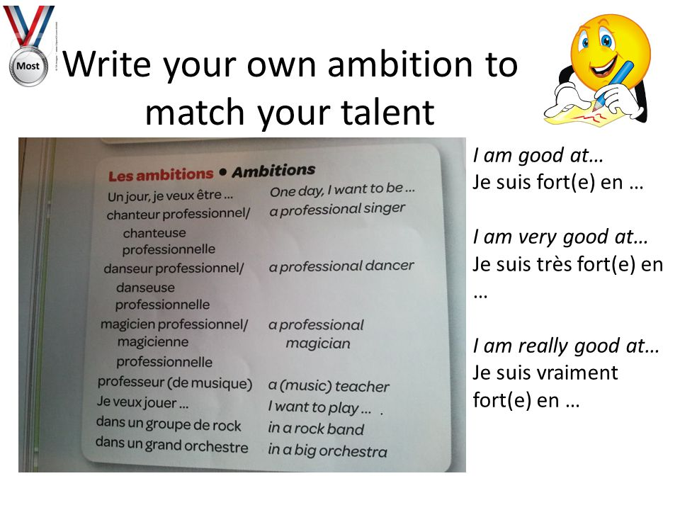 Write your own ambition to match your talent I am good at… Je suis fort(e) en … I am very good at… Je suis très fort(e) en … I am really good at… Je suis vraiment fort(e) en …