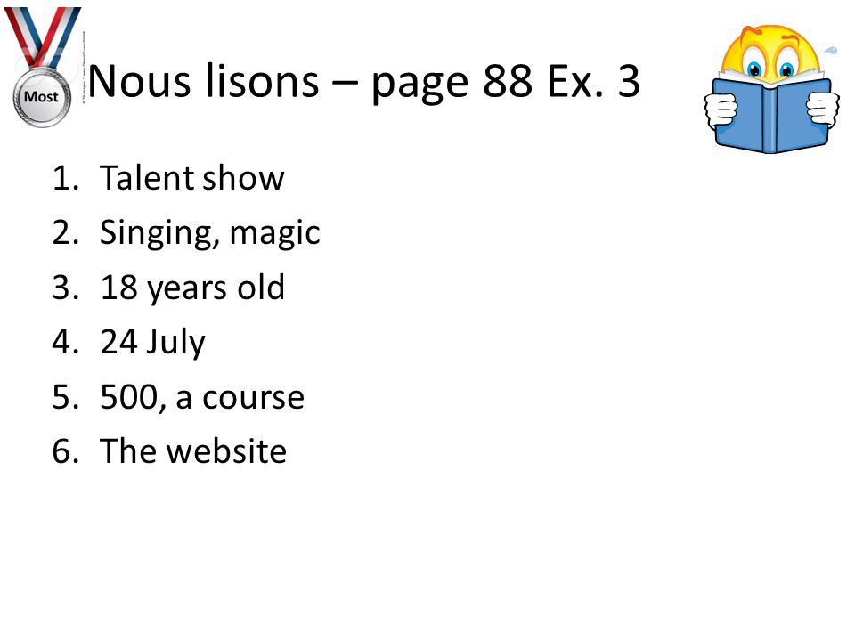 1.Talent show 2.Singing, magic 3.18 years old 4.24 July 5.500, a course 6.The website Nous lisons – page 88 Ex.