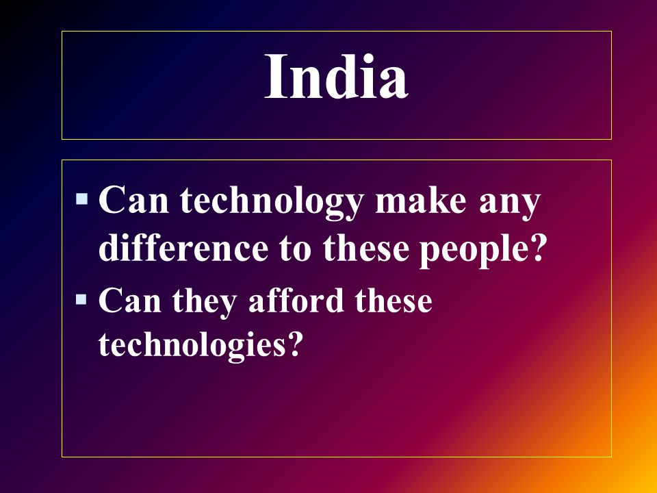 India  Can technology make any difference to these people  Can they afford these technologies