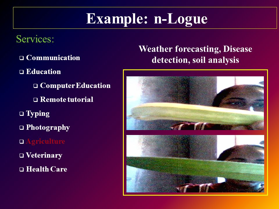 Example: n-Logue Services:  Communication  Education  Computer Education  Remote tutorial  Typing  Photography  Agriculture  Veterinary  Health Care Weather forecasting, Disease detection, soil analysis