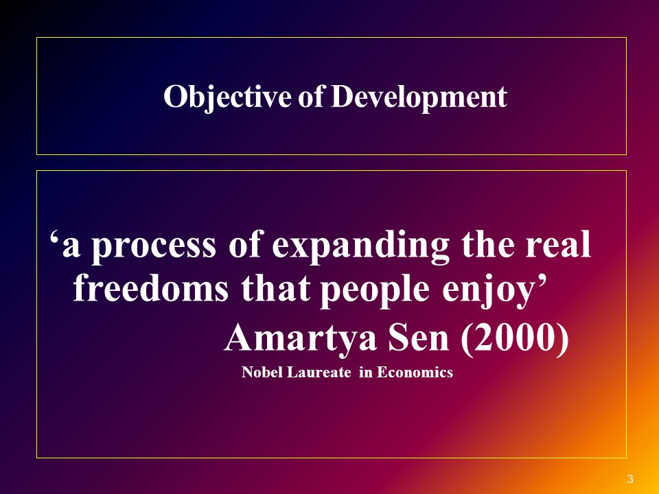 Objective of Development 'a process of expanding the real freedoms that people enjoy' Amartya Sen (2000) Nobel Laureate in Economics 3