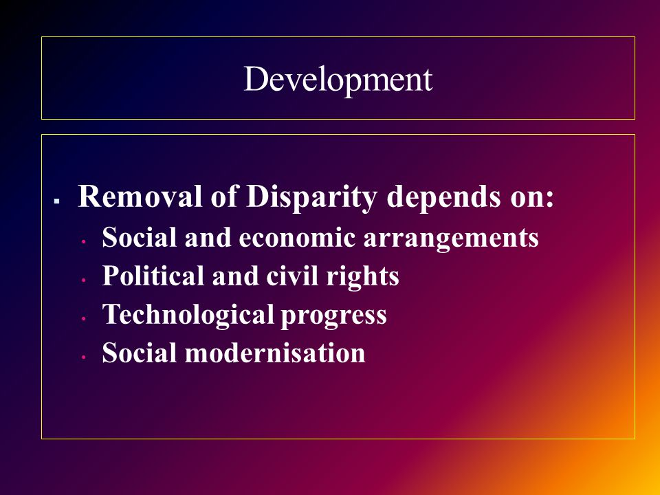 Development  Removal of Disparity depends on: Social and economic arrangements Political and civil rights Technological progress Social modernisation