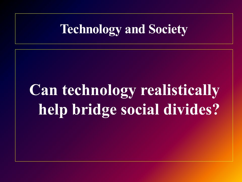 Technology and Society Can technology realistically help bridge social divides
