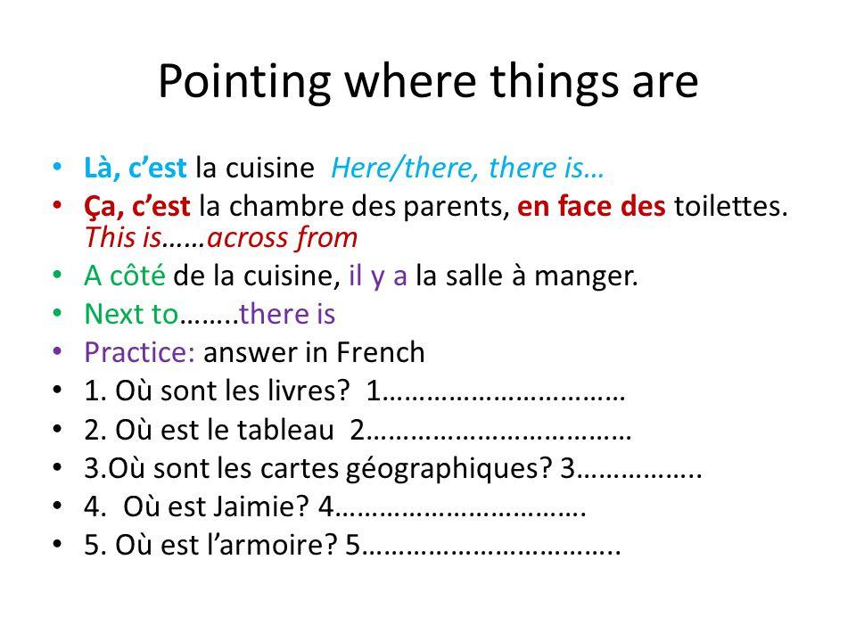 Pointing where things are Là, c'est la cuisine Here/there, there is… Ça, c'est la chambre des parents, en face des toilettes.