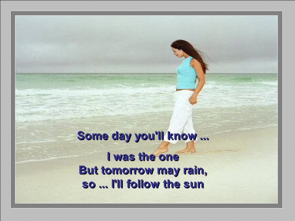 One day you ll look...to see I ve gone For tomorrow may rain so...
